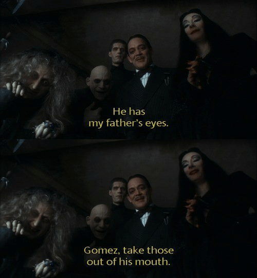 gomez: He has  my father's eyes.   Gomez, take those  out of his mouth.