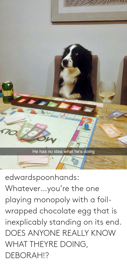 Deborah: He has no idea what he's doing edwardspoonhands:  Whatever…you're the one playing monopoly with a foil-wrapped chocolate egg that is inexplicably standing on its end. DOES ANYONE REALLY KNOW WHAT THEYRE DOING, DEBORAH!?