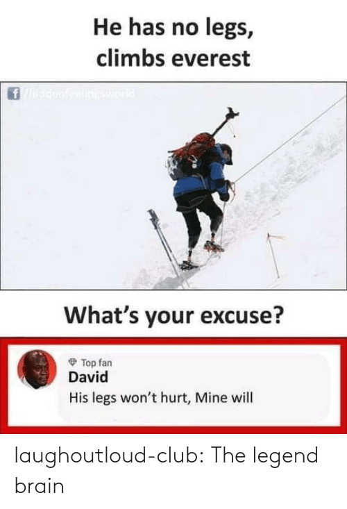 He Has: He has no legs,  climbs everest  ineswork  What's your excuse?  O Top fan  David  His legs won't hurt, Mine will laughoutloud-club:  The legend brain
