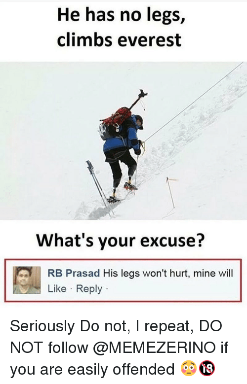 Whats Your Excuse: He has no legs,  climbs everest  'J  What's your excuse?  RB Prasad His legs won't hurt, mine will  Like Reply Seriously Do not, I repeat, DO NOT follow @MEMEZERINO if you are easily offended 😳🔞