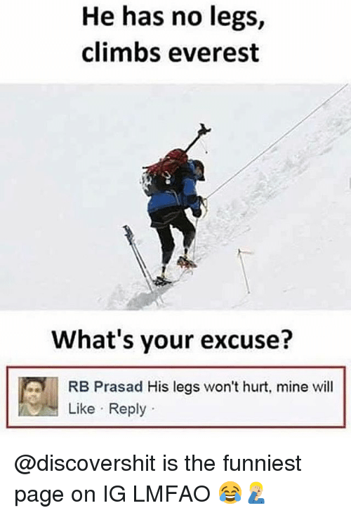 Funny, Lmfao, and Page: He has no legs,  climbs everest  What's your excuse?  RB Prasad His legs won't hurt, mine will  Like Reply @discovershit is the funniest page on IG LMFAO 😂🤦🏼♂️