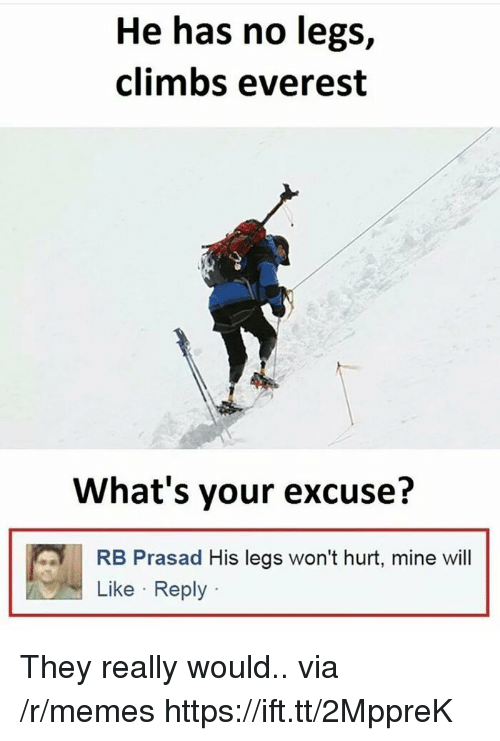 Memes, Everest, and Mine: He has no legs,  climbs everest  What's your excuse?  RB Prasad His legs won't hurt, mine wil  Like Reply They really would.. via /r/memes https://ift.tt/2MppreK