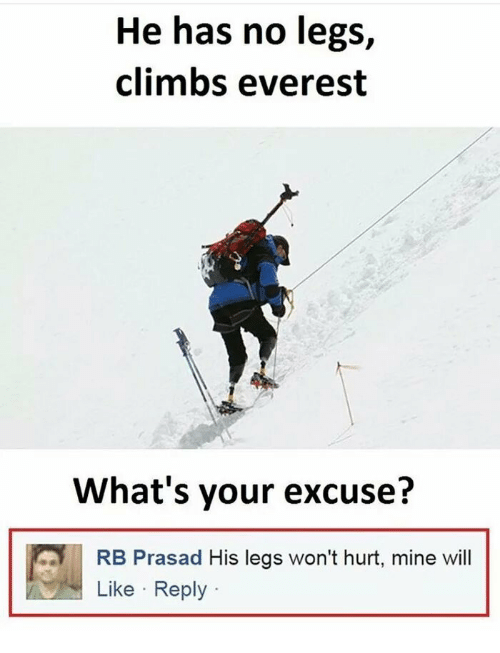 Whats Your Excuse: He has no legs,  climbs everest  What's your excuse?  RB Prasad His legs won't hurt, mine wil  Like Reply