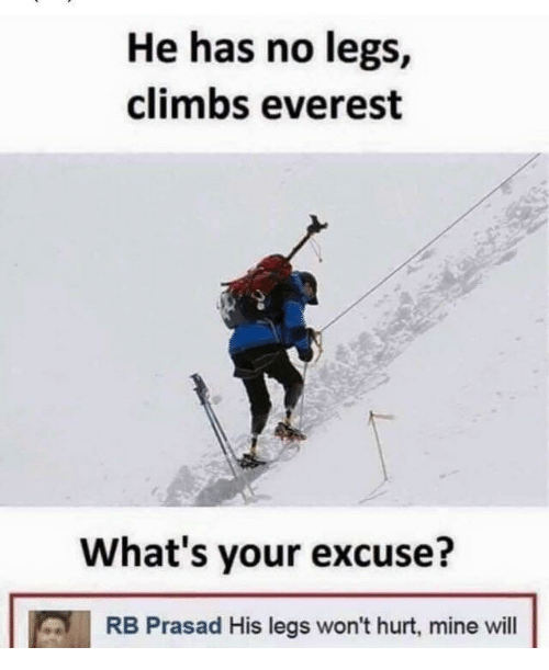 Whats Your Excuse: He has no legs,  climbs everest  What's your excuse?  RB Prasad His legs won't hurt, mine will