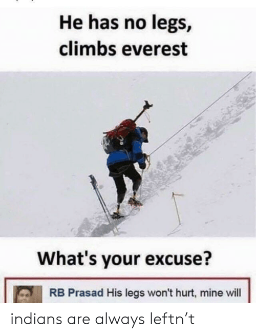 Whats Your Excuse: He has no legs,  climbs everest  What's your excuse?  RB Prasad His legs won't hurt, mine will indians are always leftn't