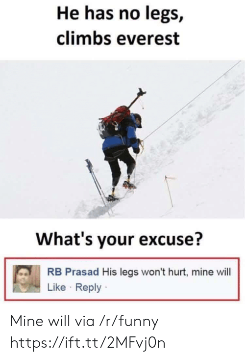Whats Your Excuse: He has no legs,  climbs everest  What's your excuse?  RB Prasad His legs won't hurt, mine will  Like Reply Mine will via /r/funny https://ift.tt/2MFvj0n