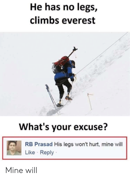 Whats Your Excuse: He has no legs,  climbs everest  What's your excuse?  RB Prasad His legs won't hurt, mine will  Like Reply Mine will
