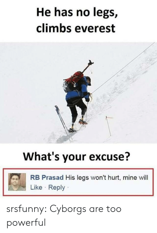 Whats Your Excuse: He has no legs,  climbs everest  What's your excuse?  RB Prasad His legs won't hurt, mine will  Like Reply srsfunny:  Cyborgs are too powerful