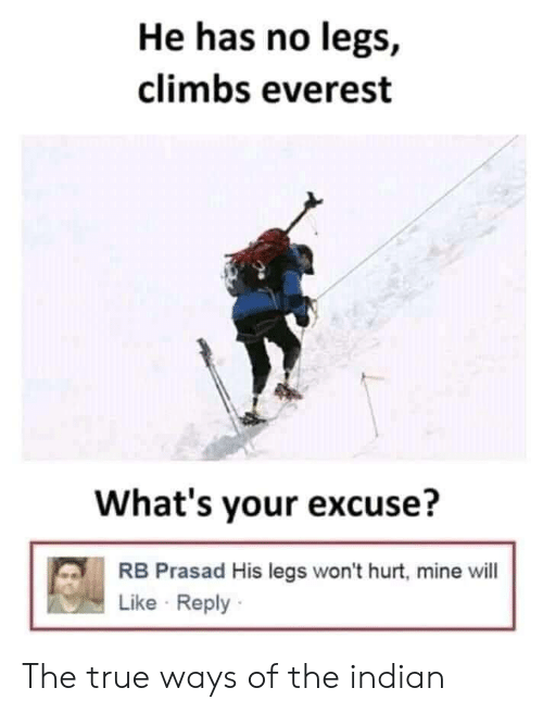 Whats Your Excuse: He has no legs,  climbs everest  What's your excuse?  RB Prasad His legs won't hurt, mine will  Like Reply The true ways of the indian