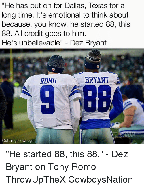 "Dez Bryant, Memes, and Tony Romo: ""He has put on for Dallas, Texas for a  long time. It's emotional to think about  because, you know, he started 88, this  88. All credit goes to him  He's unbelievable  Dez Bryant  BRYANT  ROMO  UIM  @althingscowboys ""He started 88, this 88."" - Dez Bryant on Tony Romo ThrowUpTheX CowboysNation ✭"
