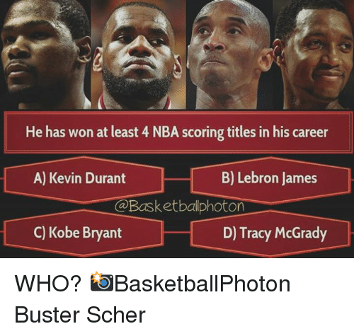 Kevin Durant, Kobe Bryant, and LeBron James: He has won at least 4 NBA scoring titles in his career  B) Lebron James  A) Kevin Durant  On  C) Kobe Bryant  D) Tracy McGrady WHO?   📸BasketballPhoton  Buster Scher