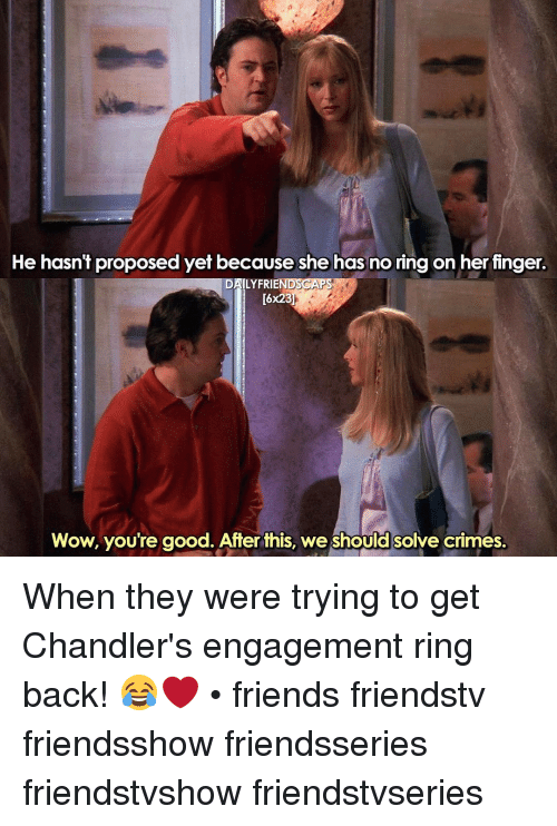 No Ring: He hasn't proposed yet because she has no ring on her finger.  LYFRIE  [6x23  Wow, you're good. After this, we should solve crimes. When they were trying to get Chandler's engagement ring back! 😂❤ • friends friendstv friendsshow friendsseries friendstvshow friendstvseries