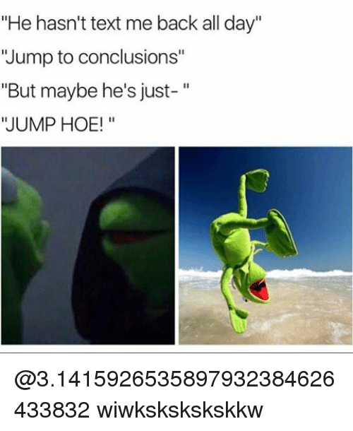 "🤖: ""He hasn't text me back all day""  'Jump to conclusions""  But maybe he's just  JUMP HOE! @3.1415926535897932384626433832 wiwkskskskskkw"
