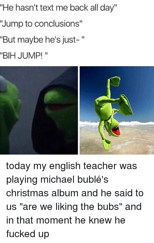 "michael buble christmas: ""He hasn't text me back all day""  Jump to conclusions""  ""But maybe he's just-  ""BIH JUMP! today my english teacher was playing michael bublé's christmas album and he said to us ""are we liking the bubs"" and in that moment he knew he fucked up"