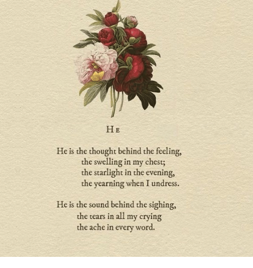 Sighing: HE  He is the thought behind the feeling,  he swelling in my chest;  the starlight in the evening,  the yearning when I undress.  He is the sound behind the sighing,  the tears in all my crying  the ache in every word.