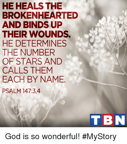 brokenheart: HE HEALS THE  BROKENHEARTED  AND BINDS UP  THEIR WOUNDS.  HE DETERMINES  THE NUMBER  OF STARS AND  CALLS THEM  EACH BY NAME  PSALM 147:3, 4  T BN God is so wonderful! #MyStory