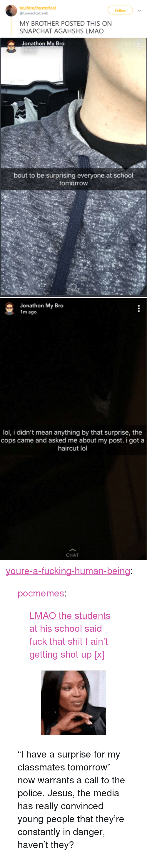 "Fucking, Gif, and Haircut: he/him/hysterical  @ComradicalCaleb  Follow  MY BROTHER POSTED THIS ON  SNAPCHAT AGAHSHS LMAO   Jonathon My Bro  bout to be surprising everyone at school  tomorrow   Jonathon My Bro  1m ago  lol, i didn't mean anything by that surprise, the  cops came and asked me about my post. i got a  haircut lol  CHAT <p><a href=""http://youre-a-fucking-human-being.tumblr.com/post/172355196711/pocmemes-lmao-the-students-at-his-school-said"" class=""tumblr_blog"">youre-a-fucking-human-being</a>:</p><blockquote> <p><a href=""https://pocmemes.tumblr.com/post/172347414533/lmao-the-students-at-his-school-said-fuck-that"" class=""tumblr_blog"">pocmemes</a>:</p> <blockquote> <p><a href=""https://twitter.com/ComradicalCaleb/status/978482124675276802"">  LMAO the students at his school said fuck that shit I ain't getting shot up [x]</a></p> <figure data-orig-width=""220"" data-orig-height=""220""><img src=""https://78.media.tumblr.com/c0c6e386523db553c65e28b8703f10b6/tumblr_inline_p6b7tudyHp1ty99rh_540.gif"" alt=""image"" data-orig-width=""220"" data-orig-height=""220""/></figure></blockquote>  <p>""I have a surprise for my classmates tomorrow"" now warrants a call to the police. Jesus, the media has really convinced young people that they're constantly in danger, haven't they? </p> </blockquote>"