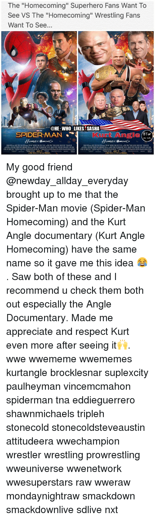 """tna: he """"Homecoming"""" Superhero Fans Want To  See VS The """"Homecoming"""" Wrestling Fans  Want To See..  HE WHO LIKES SASHA  M JULY7 My good friend @newday_allday_everyday brought up to me that the Spider-Man movie (Spider-Man Homecoming) and the Kurt Angle documentary (Kurt Angle Homecoming) have the same name so it gave me this idea 😂. Saw both of these and I recommend u check them both out especially the Angle Documentary. Made me appreciate and respect Kurt even more after seeing it🙌. wwe wwememe wwememes kurtangle brocklesnar suplexcity paulheyman vincemcmahon spiderman tna eddieguerrero shawnmichaels tripleh stonecold stonecoldsteveaustin attitudeera wwechampion wrestler wrestling prowrestling wweuniverse wwenetwork wwesuperstars raw wweraw mondaynightraw smackdown smackdownlive sdlive nxt"""