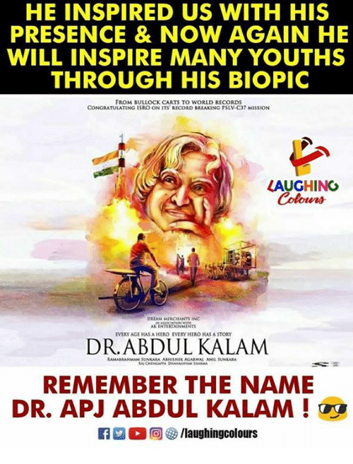 carts: HE INSPIRED US WITH HIS  PRESENCE & NOW AGAIN HE  WILL INSPIRE MANY YOUTHS  THROUGH HIS BIOPIC  FROM BULLOCK CARTS TO WORLD RECORDS  CONGRATULATING ISRO ON ITS RECORD BREAKING PSLV-C37 MISSION  LAUGHINO  Colours  DRIAM MIRCHANTS INC  AK INTERIAINMINTS  EVERY AGE HAS A HERO EVERY HERO HAS A STORY  RAMABRANMAM SUNKARA ABHESHIK AGARWAL ANIL SUNKARA  REMEMBER THE NAME  DR. APJ ABDUL KALAM !  Ca 2 O回參/laughingcolours