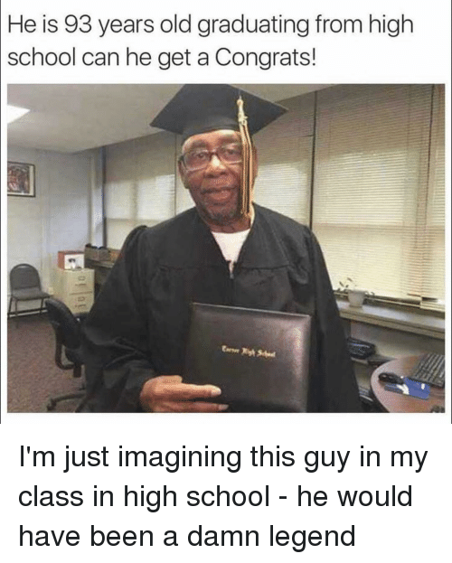 Funny, Legend, and Legends: He is 93 years old graduating from high  school can he get a Congrats! I'm just imagining this guy in my class in high school - he would have been a damn legend