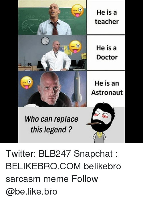 Be Like, Doctor, and Meme: He is a  teacher  He is a  Doctor  He is an  Astronaut  Who can replace  this legend? Twitter: BLB247 Snapchat : BELIKEBRO.COM belikebro sarcasm meme Follow @be.like.bro