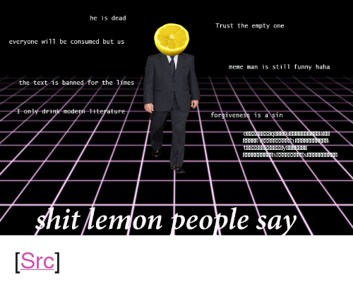 """limes: he is dead  Trust the empty one  everyone will be consumed but us  meme man is still funny haha  the text is banned for the limes  rtn  iteratu  forgiveness is a sin  hit lemon people say <p>[<a href=""""https://www.reddit.com/r/surrealmemes/comments/7tfl96/do_not_trust_them/"""">Src</a>]</p>"""