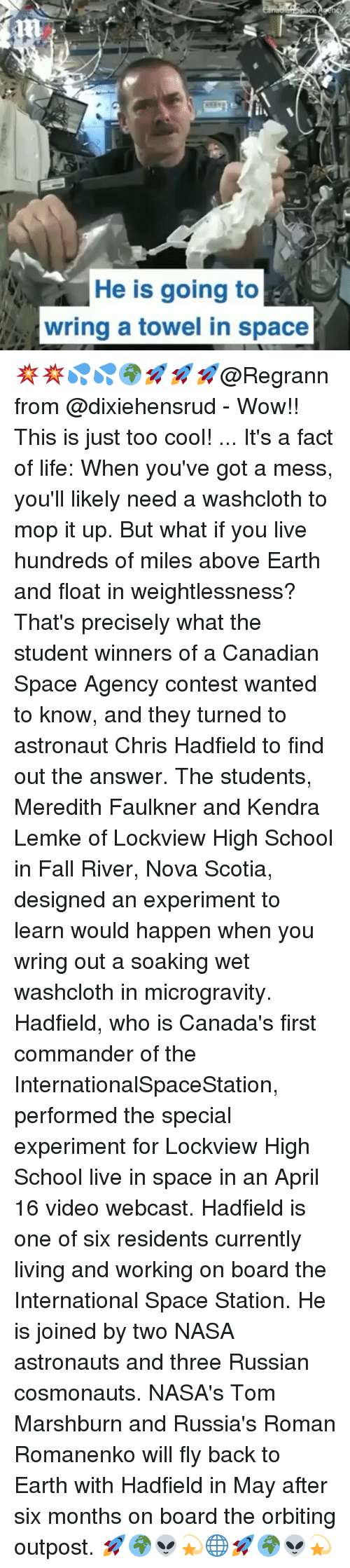 Chris Hadfield, Memes, and Canadian: He is going to  -A  wring a towel in space 💥💥💦💦🌍🚀🚀🚀@Regrann from @dixiehensrud - Wow!! This is just too cool! ... It's a fact of life: When you've got a mess, you'll likely need a washcloth to mop it up. But what if you live hundreds of miles above Earth and float in weightlessness? That's precisely what the student winners of a Canadian Space Agency contest wanted to know, and they turned to astronaut Chris Hadfield to find out the answer. The students, Meredith Faulkner and Kendra Lemke of Lockview High School in Fall River, Nova Scotia, designed an experiment to learn would happen when you wring out a soaking wet washcloth in microgravity. Hadfield, who is Canada's first commander of the InternationalSpaceStation, performed the special experiment for Lockview High School live in space in an April 16 video webcast. Hadfield is one of six residents currently living and working on board the International Space Station. He is joined by two NASA astronauts and three Russian cosmonauts. NASA's Tom Marshburn and Russia's Roman Romanenko will fly back to Earth with Hadfield in May after six months on board the orbiting outpost. 🚀🌍👽💫🌐🚀🌍👽💫