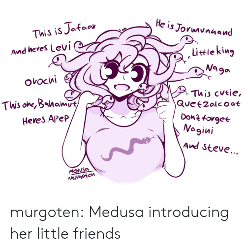 cutie: He is Jormunaand  This is Jafaar  And heres Levi  littieking  Na ga  ovochi  This cutie,  Quetzalcoat  Dont fovgee  Nagini  This one, Bahamut  Heves Apep  And Steve...  Medusa  MuVGoten murgoten:  Medusa introducing her little friends