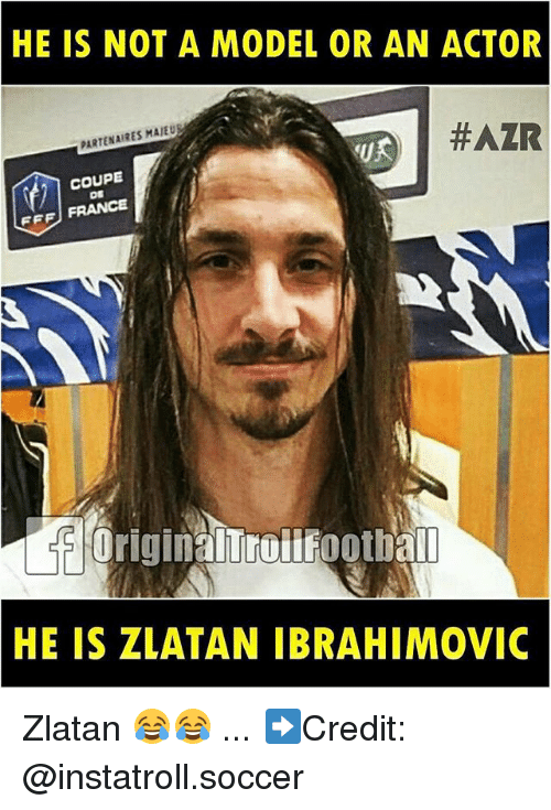 Zlatan Ibrahimovic: HE IS NOT A MODEL OR AN ACTOR  #AZR  PARTENAIRES MAIEU  COUPE  FFF FRANCE  Original all  HE IS ZLATAN IBRAHIMOVIC Zlatan 😂😂 ... ➡️Credit: @instatroll.soccer