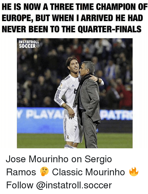 Finals, Memes, and Soccer: HE IS NOW A THREE TIME CHAMPION OF  EUROPE, BUT WHEN I ARRIVED HE HAD  NEVER BEEN TO THE QUARTER-FINALS  INSTATROLL  SOCCER  O Jose Mourinho on Sergio Ramos 🤔 Classic Mourinho 🔥 Follow @instatroll.soccer