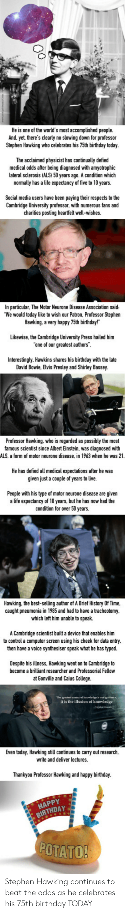 the professor: He is one of the world's most accomplished people.  And. yet there's clearly no slowing down for professor  Stephen Hawking who celebrates his 75th birthday today  The acclaimed physicist has continually defied  medical odds after being diagnosed with amyotrophic  lateral sclerosis (ALS) 50 years ago. A condition which  normally has a life expectancy of five to 10 years.  Social media users have been paying their respects to the  Cambridge University professor. with numerous fans and  charities posting heartfelt well-wishes.  In particular, The Motor Neurone Disease Association said:  We would today like to wish our Patron, Professor Stephen  Hawking. a very happy 75th birthday!  Likewise, the Cambridge University Press hailed him  one of our greatest authors  Interestingly. Hawkins shares late  David Bowie, Elvis Presley and Shirley Bassey  his birthday with the  Professor Hawking. who is regarded as possibly the most  famous scientist since Albert Einstein, was diagnosed with  ALS, a form of motor neurone disease, in 1963 when he was 21  He has defied all medical expectations after he was  given just a couple of years to live.  s now had the  People with his type of motor neurone disease are given  a life expectancy of 10 years, but he has now had the  condition for over 50 years.  Hawking. the best-selling author of A Brief History Of Time.  caught pneumonia in 1985 and had to have a tracheotomy  which left him unable to speak.  A Cambridge scientist built a device that enables him  to control a computer screen using his cheek for data entry  then have a voice synthesiser speak what he has typed.  Despite his illness, Hawking went on to Cambridge to  become a brilliant researcher and Professorial Fellow  at Gonville and Caius College.  it is the illusion of knowledge  Even today. Hawking still continues to carry out research,  write and deliver lectures.  Thankyou Professor Hawking  and happy birthday.  HAPPY  BIRTHDAY  POTATO Stephen Hawking conti