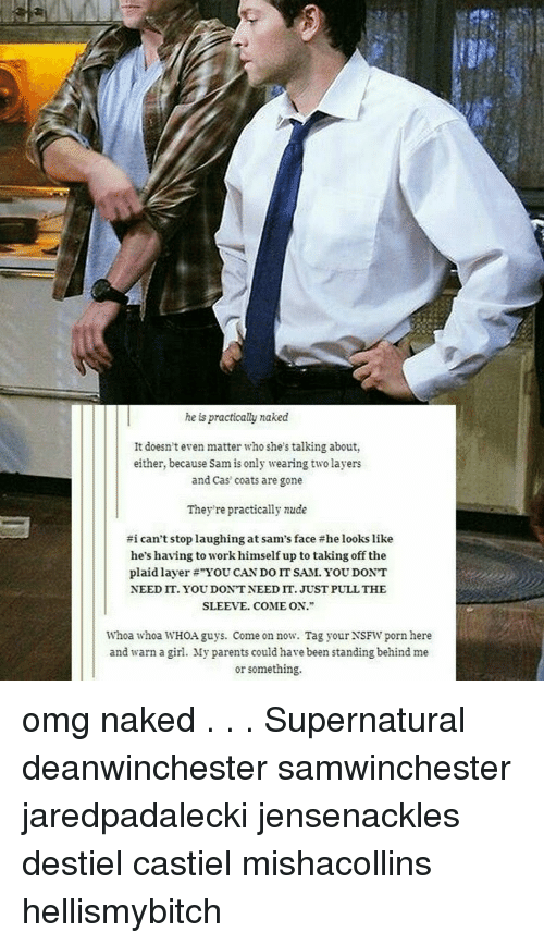 "Memes, Nsfw, and Omg: he is practically naked  It doesn't even matter who she's talking about,  either, because Sam is only wearing two layers  and Cas coats are gone  They're practically nude  #i can't stop laughing at sam's face the looks like  he's having to workhimself up to taking off the  plaid layer ""YOU CAN DO IT SAM. YOU DONT  NEEDIT. YOUDONTNEEDIT. JUST PULL THE  SLEEVE. COME ON.""  Whoa whoa WHOA guys. Come on now. Tag your NSFW porn here  and warn a girl. My parents could have been standing behindme  or something. omg naked . . . Supernatural deanwinchester samwinchester jaredpadalecki jensenackles destiel castiel mishacollins hellismybitch"