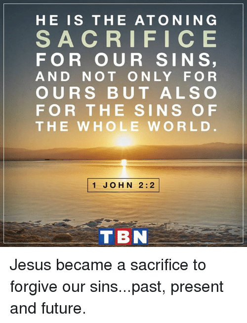 tbn: HE IS THE ATO NIN G  S A C R I FIC E  FOR OUR SIN S  AND NOT ONLY FOR  OURS BUT ALSO  FOR THE SINS OF  THE WHOLE W ORLD  1 JOHN 2:2  TBN Jesus became a sacrifice to forgive our sins...past, present and future.