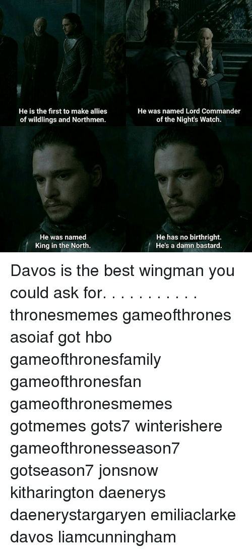 the nights watch: He is the first to make alliess  of wildlings and Northmen.  He was named Lord Commander  of the Nights Watch.  He was named  King in the North  He has no birthright.  He's a damn bastard. Davos is the best wingman you could ask for. . . . . . . . . . . thronesmemes gameofthrones asoiaf got hbo gameofthronesfamily gameofthronesfan gameofthronesmemes gotmemes gots7 winterishere gameofthronesseason7 gotseason7 jonsnow kitharington daenerys daenerystargaryen emiliaclarke davos liamcunningham