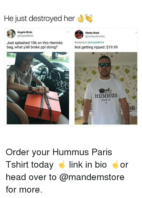 Head, Memes, and Hermes: He just destroyed her  Angela Brisk  @AngelaBrisk  Marky Mark  @markyshmarky  Just splashed 10k on this Hermès  bag, what y'all broke ppl doing?  Replying to @AngelaBrisk  Not getting ripped: $19.99  HUMMÜS  PARIS Order your Hummus Paris Tshirt today ☝️ link in bio ☝️or head over to @mandemstore for more.