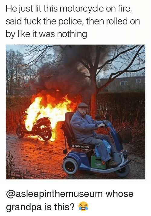 Fire, Fuck the Police, and Lit: He just lit this motorcycle on fire,  said fuck the police, then rolled on  by like it was nothing  Gadabmoms @asleepinthemuseum whose grandpa is this? 😂