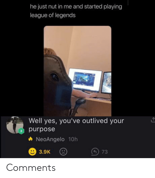 league of legends: he just nut in me and started playing  league of legends  Well yes, you've outlived your  purpose  NeoAngelo 10h  73  3.9K Comments