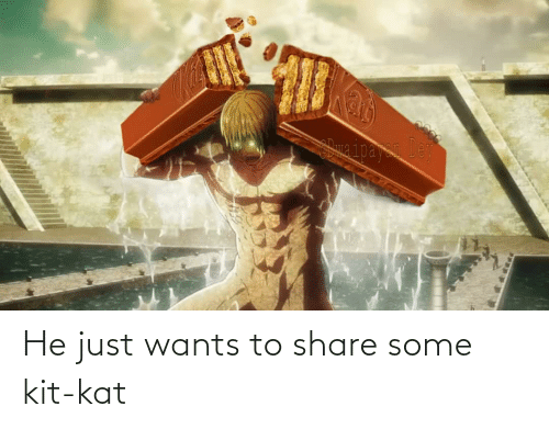 kat: He just wants to share some kit-kat