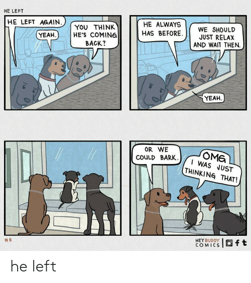 just relax: HE LEFT  HE LEFT AGAIN  HE ALWAYS  YOU THINK  HE'S COMING  BACK?  WE SHOULD  JUST RELAX  AND WAIT THEN  HAS BEFORE  YEAH  YEAH  OR WE  OMG  I WAS JUST  THINKING THAT!  COULD BARK.  HEY BUDDY  COMICS  Oft  he left