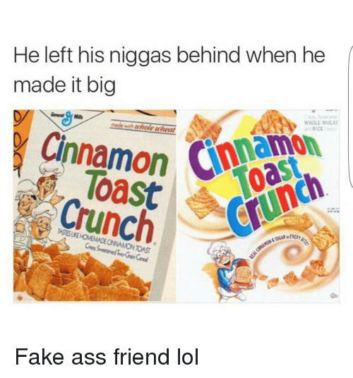 Ass, Fake, and Friends: He left his niggas behind when he  made it big  WHOLE WHEAT  Cinnamon  RICE  Crunch Fake ass friend lol