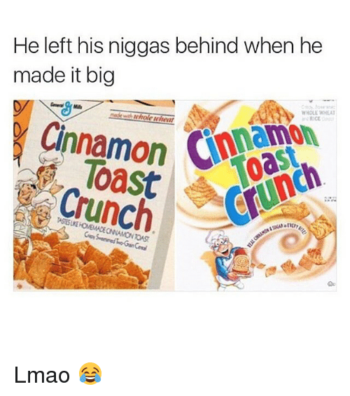 Funny, Lmao, and Niggas: He left his niggas behind when he  made it big  WHOLE WHEAT  Cinnamon  Crunch Lmao 😂