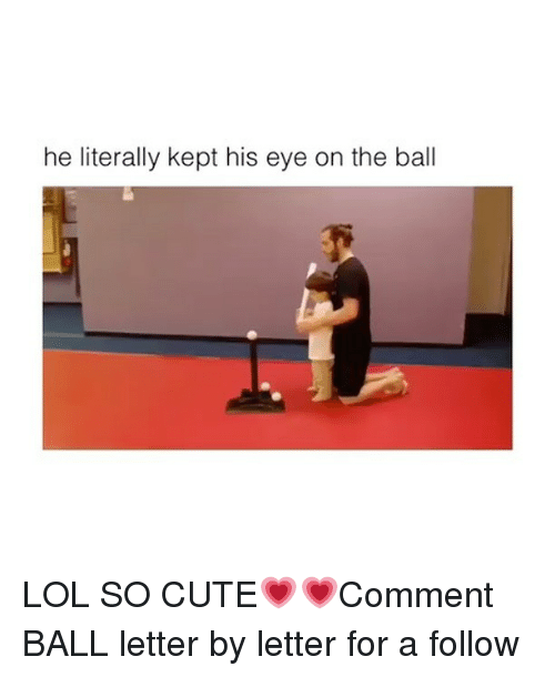 following: he literally kept his eye on the ball LOL SO CUTE💗💗Comment BALL letter by letter for a follow