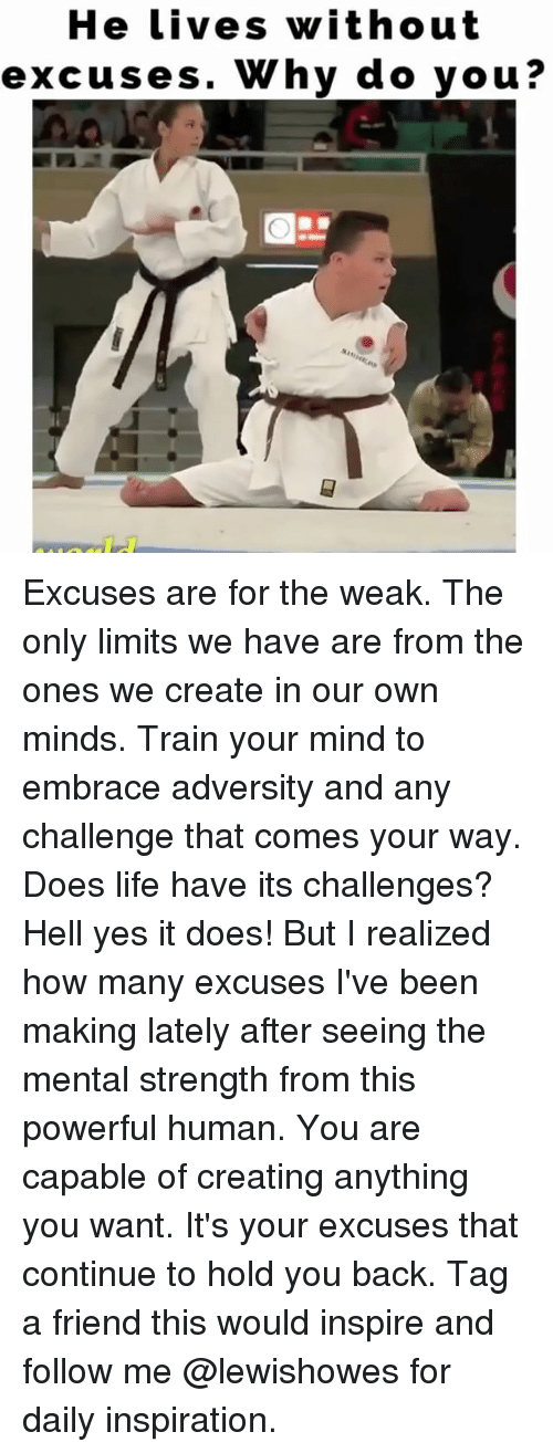 adversity: He lives without  excuses. Why do you? Excuses are for the weak. The only limits we have are from the ones we create in our own minds. Train your mind to embrace adversity and any challenge that comes your way. Does life have its challenges? Hell yes it does! But I realized how many excuses I've been making lately after seeing the mental strength from this powerful human. You are capable of creating anything you want. It's your excuses that continue to hold you back. Tag a friend this would inspire and follow me @lewishowes for daily inspiration.