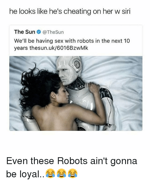 Cheating, Memes, and Sex: he looks like he's cheating on her w siri  The Sun @TheSun  We'll be having sex with robots in the next 10  years thesun.uk/6016BzwMIk Even these Robots ain't gonna be loyal..😂😂😂