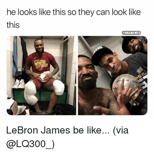 Be Like, LeBron James, and Nba: he looks like this so they can look like  this  @NBAMEMES LeBron James be like...  (via @LQ300_)