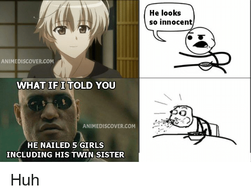 what if i told you: He looks  so innocent  ANIMEDISCOVER.COM  WHAT IF I TOLD YOU  ANIMEDISCOVER.COM  HE NAILED 5 GIRLS  INCLUDING HIS TWIN SISTER Huh
