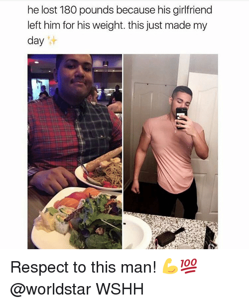Memes, Respect, and Worldstar: he lost 180 pounds because his girlfriend  left him for his weight. this just made my  day Respect to this man! 💪💯 @worldstar WSHH