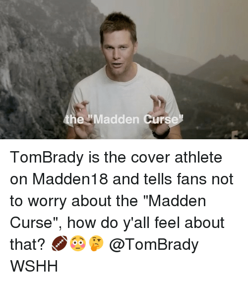 "maddening: he Madden Curs TomBrady is the cover athlete on Madden18 and tells fans not to worry about the ""Madden Curse"", how do y'all feel about that? 🏈😳🤔 @TomBrady WSHH"