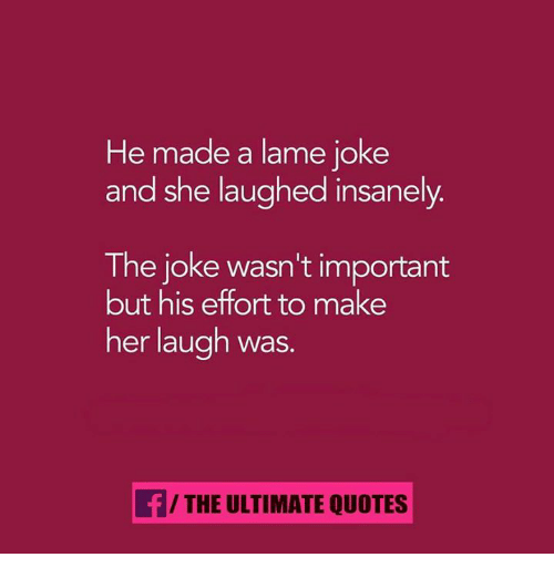 lame jokes: He made a lame joke  and she laughed insanely  The joke wasn't important  but his effort to make  her laugh was.  f/THE ULTIMATE QUOTES