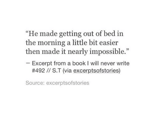 """getting out of bed: """"He made getting out of bed in  the morning a little bit easier  then made it nearly impossible.""""  Excerpt from a book I will never write  #492 // S.T (via excerptsofstories)  Source: excerptsofstories"""